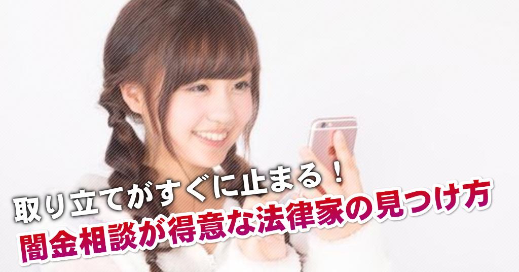 早川駅で闇金の相談するならどの弁護士や司法書士がよい?取り立てを止める交渉が強いおススメ法律事務所など