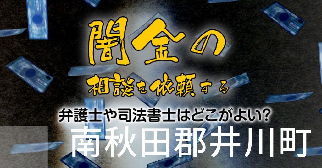 南秋田郡井川町で闇金の相談を依頼する弁護士や司法書士はどこがよい?取り立てを止める交渉が強いおススメ法律事務所など