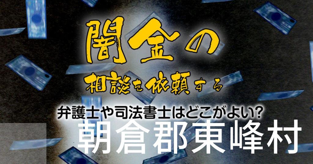 朝倉郡東峰村で闇金の相談を依頼する弁護士や司法書士はどこがよい?取り立てを止める交渉が強いおススメ法律事務所など