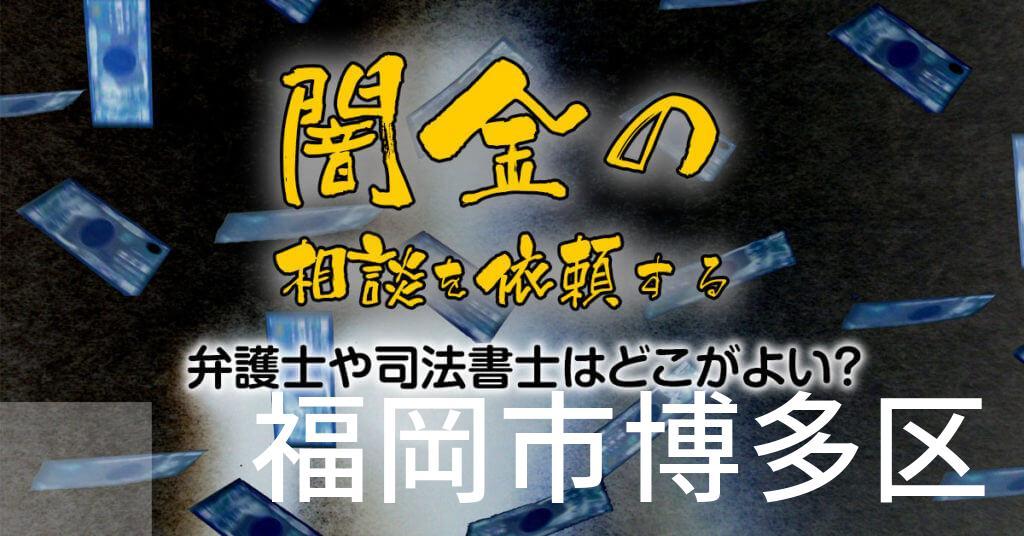 福岡市博多区で闇金の相談を依頼する弁護士や司法書士はどこがよい?取り立てを止める交渉が強いおススメ法律事務所など