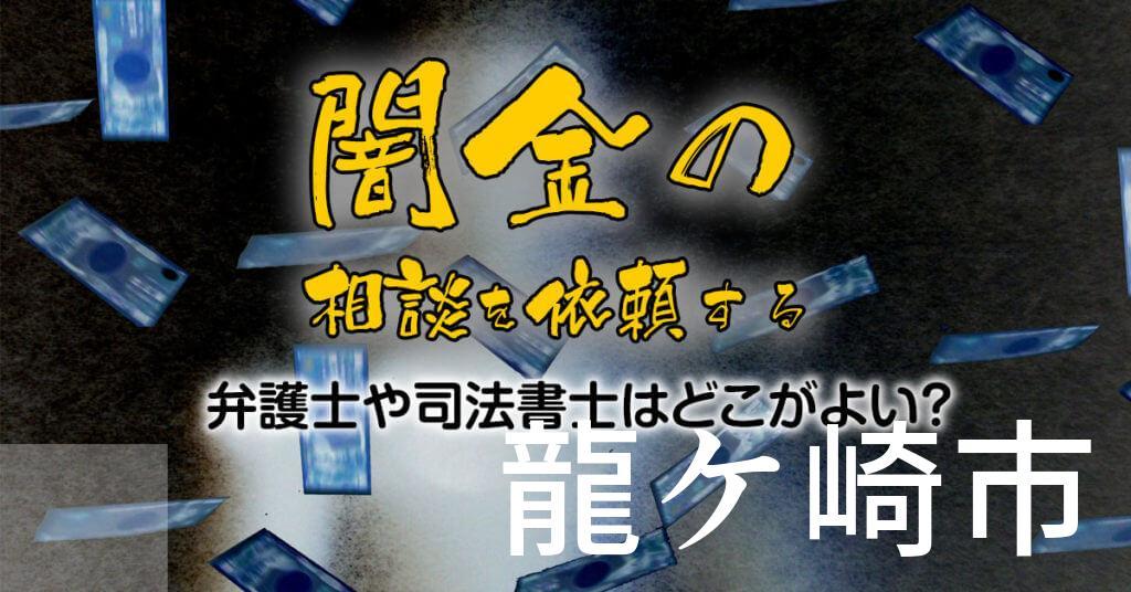 龍ケ崎市で闇金の相談を依頼する弁護士や司法書士はどこがよい?取り立てを止める交渉が強いおススメ法律事務所など