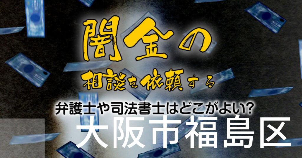 大阪市福島区で闇金の相談を依頼する弁護士や司法書士はどこがよい?取り立てを止める交渉が強いおススメ法律事務所など