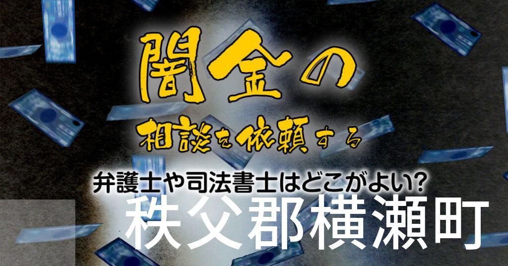秩父郡横瀬町で闇金の相談を依頼する弁護士や司法書士はどこがよい?取り立てを止める交渉が強いおススメ法律事務所など