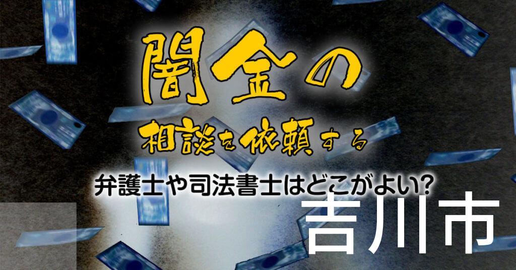 吉川市で闇金の相談を依頼する弁護士や司法書士はどこがよい?取り立てを止める交渉が強いおススメ法律事務所など