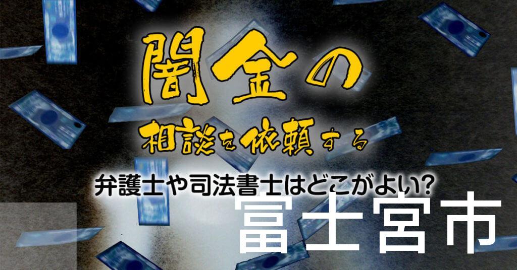 富士宮市で闇金の相談を依頼する弁護士や司法書士はどこがよい?取り立てを止める交渉が強いおススメ法律事務所など